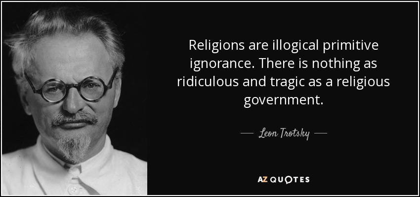 Religions are illogical primitive ignorance. There is nothing as ridiculous and tragic as a religious government. - Leon Trotsky