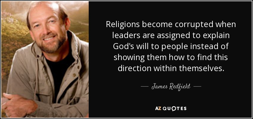 Religions become corrupted when leaders are assigned to explain God's will to people instead of showing them how to find this direction within themselves. - James Redfield