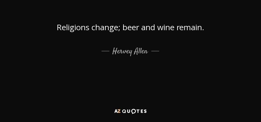 Religions change; beer and wine remain. - Hervey Allen