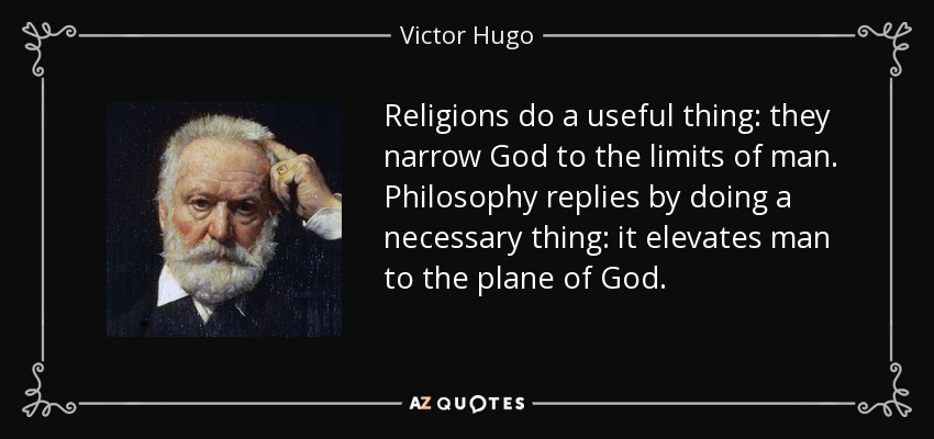 Religions do a useful thing: they narrow God to the limits of man. Philosophy replies by doing a necessary thing: it elevates man to the plane of God. - Victor Hugo