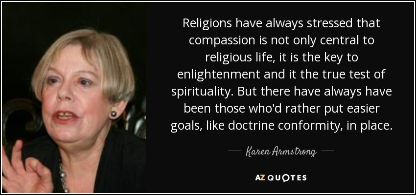 Religions have always stressed that compassion is not only central to religious life, it is the key to enlightenment and it the true test of spirituality. But there have always have been those who'd rather put easier goals, like doctrine conformity, in place. - Karen Armstrong