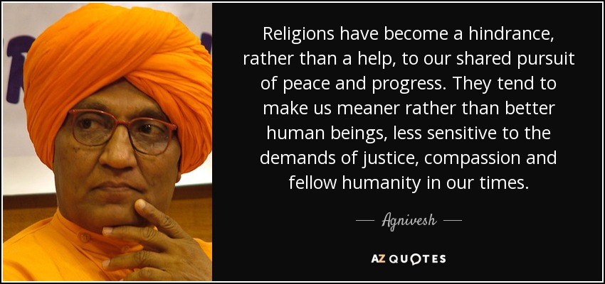 Religions have become a hindrance, rather than a help, to our shared pursuit of peace and progress. They tend to make us meaner rather than better human beings, less sensitive to the demands of justice, compassion and fellow humanity in our times. - Agnivesh