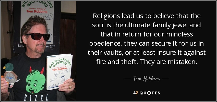 Religions lead us to believe that the soul is the ultimate family jewel and that in return for our mindless obedience, they can secure it for us in their vaults, or at least insure it against fire and theft. They are mistaken. - Tom Robbins
