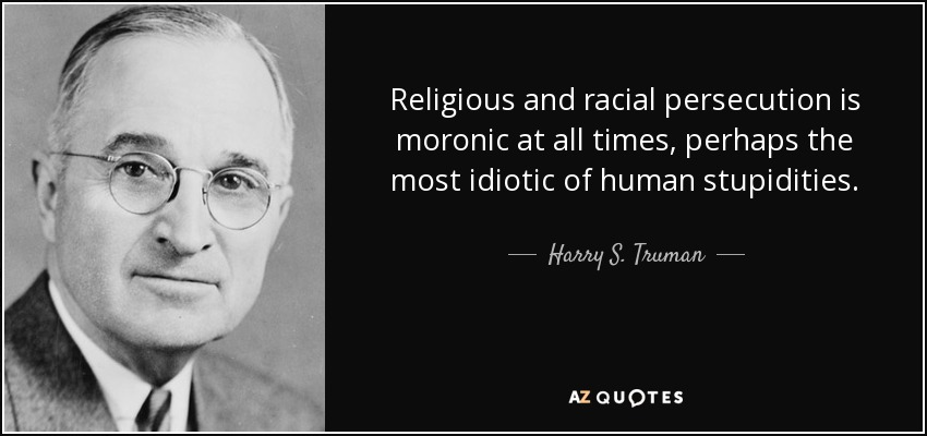 Religious and racial persecution is moronic at all times, perhaps the most idiotic of human stupidities. - Harry S. Truman