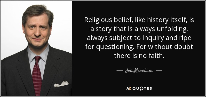 Religious belief, like history itself, is a story that is always unfolding, always subject to inquiry and ripe for questioning. For without doubt there is no faith. - Jon Meacham