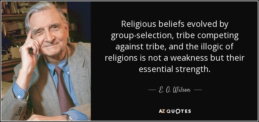 Religious beliefs evolved by group-selection, tribe competing against tribe, and the illogic of religions is not a weakness but their essential strength. - E. O. Wilson