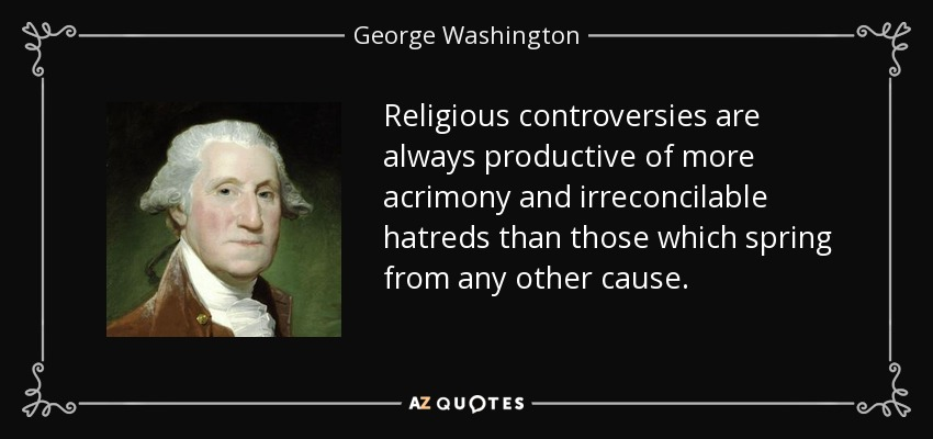 Religious controversies are always productive of more acrimony and irreconcilable hatreds than those which spring from any other cause. - George Washington