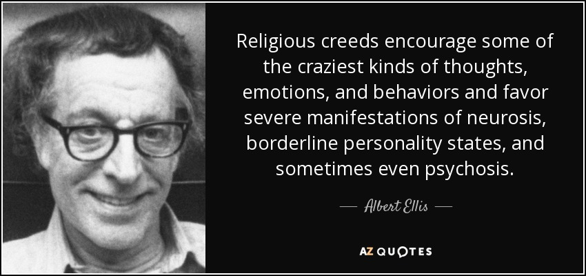 Religious creeds encourage some of the craziest kinds of thoughts, emotions, and behaviors and favor severe manifestations of neurosis, borderline personality states, and sometimes even psychosis. - Albert Ellis