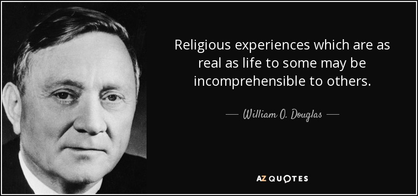 Religious experiences which are as real as life to some may be incomprehensible to others. - William O. Douglas