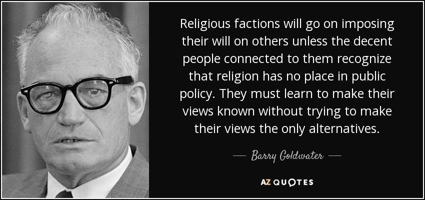 Religious factions will go on imposing their will on others unless the decent people connected to them recognize that religion has no place in public policy. They must learn to make their views known without trying to make their views the only alternatives. - Barry Goldwater
