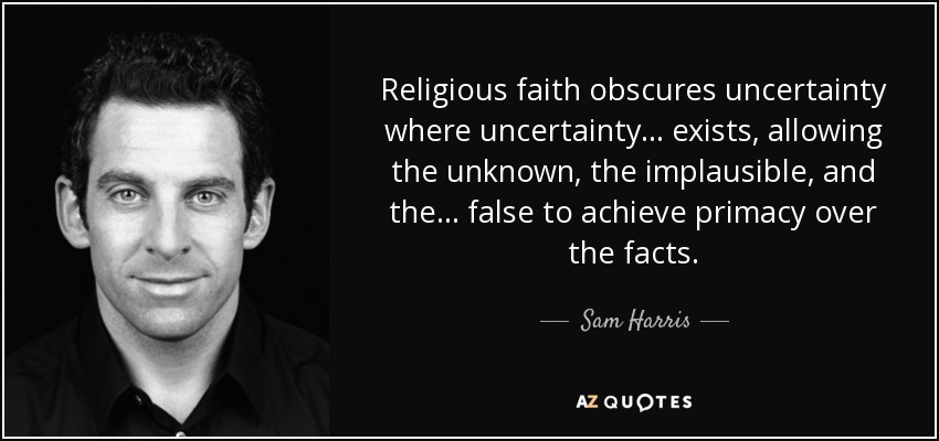 Religious faith obscures uncertainty where uncertainty . . . exists, allowing the unknown, the implausible, and the . . . false to achieve primacy over the facts. - Sam Harris