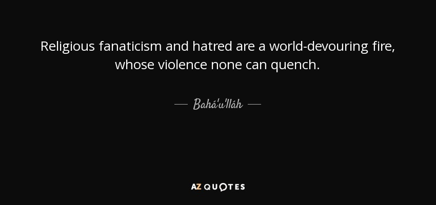 Religious fanaticism and hatred are a world-devouring fire, whose violence none can quench. - Bahá'u'lláh