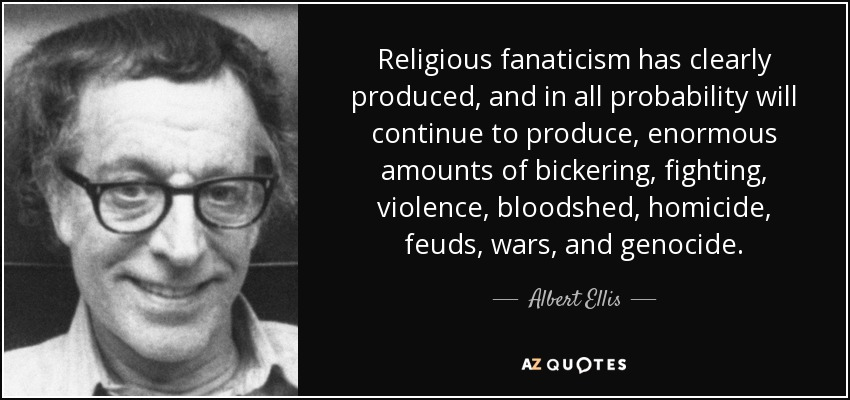 Religious fanaticism has clearly produced, and in all probability will continue to produce, enormous amounts of bickering, fighting, violence, bloodshed, homicide, feuds, wars, and genocide. - Albert Ellis