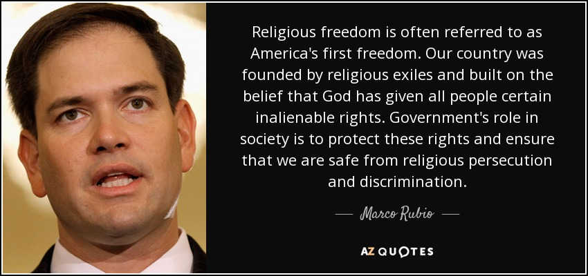 Religious freedom is often referred to as America's first freedom. Our country was founded by religious exiles and built on the belief that God has given all people certain inalienable rights. Government's role in society is to protect these rights and ensure that we are safe from religious persecution and discrimination. - Marco Rubio