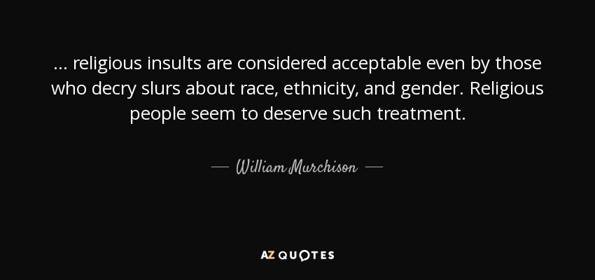 ... religious insults are considered acceptable even by those who decry slurs about race, ethnicity, and gender. Religious people seem to deserve such treatment. - William Murchison