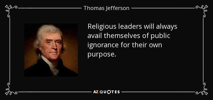 Religious leaders will always avail themselves of public ignorance for their own purpose. - Thomas Jefferson