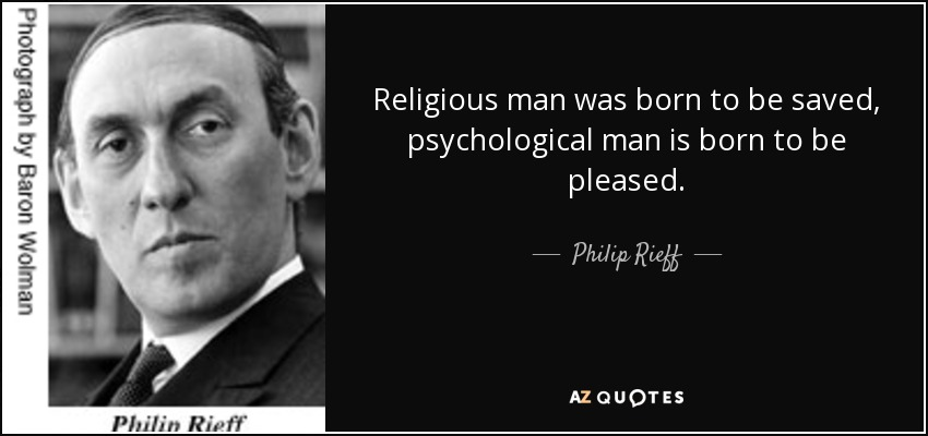 Religious man was born to be saved, psychological man is born to be pleased. - Philip Rieff