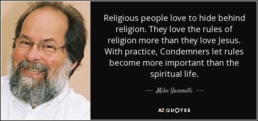 Religious people love to hide behind religion. They love the rules of religion more than they love Jesus. With practice, Condemners let rules become more important than the spiritual life. - Mike Yaconelli