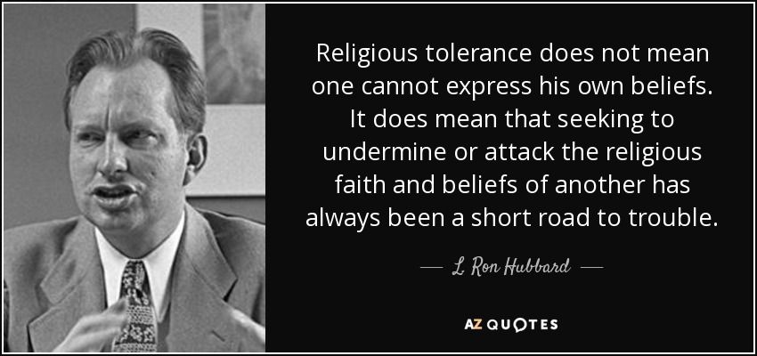 Religious tolerance does not mean one cannot express his own beliefs. It does mean that seeking to undermine or attack the religious faith and beliefs of another has always been a short road to trouble. - L. Ron Hubbard