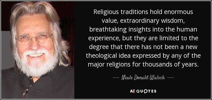 Religious traditions hold enormous value, extraordinary wisdom, breathtaking insights into the human experience, but they are limited to the degree that there has not been a new theological idea expressed by any of the major religions for thousands of years. - Neale Donald Walsch