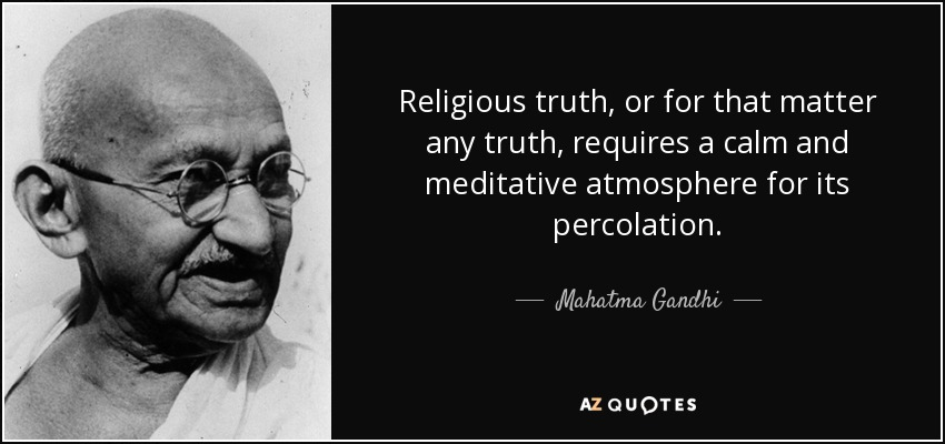 Religious truth, or for that matter any truth, requires a calm and meditative atmosphere for its percolation. - Mahatma Gandhi