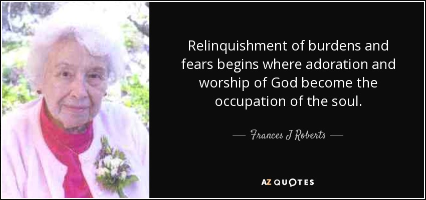 Relinquishment of burdens and fears begins where adoration and worship of God become the occupation of the soul. - Frances J Roberts