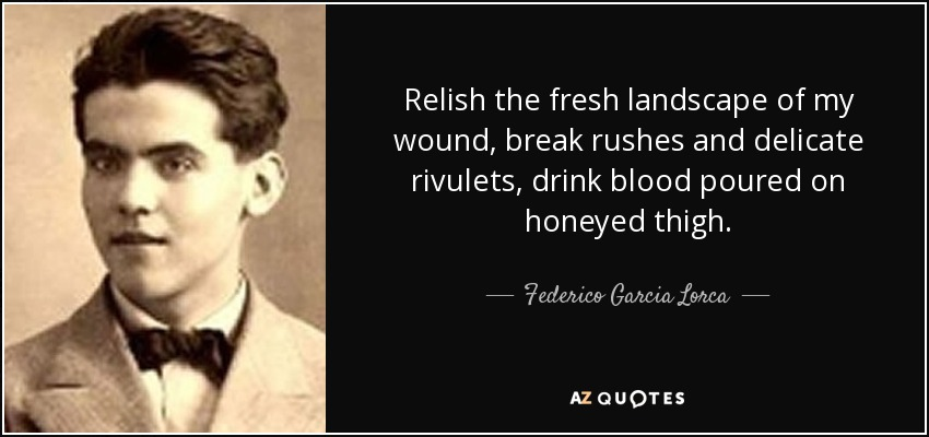 Relish the fresh landscape of my wound, break rushes and delicate rivulets, drink blood poured on honeyed thigh. - Federico Garcia Lorca