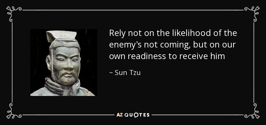 Rely not on the likelihood of the enemy's not coming, but on our own readiness to receive him - Sun Tzu