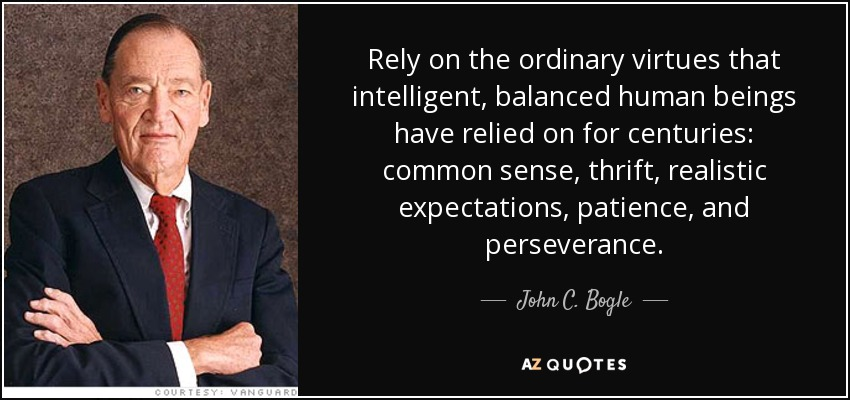 Rely on the ordinary virtues that intelligent, balanced human beings have relied on for centuries: common sense, thrift, realistic expectations, patience, and perseverance. - John C. Bogle