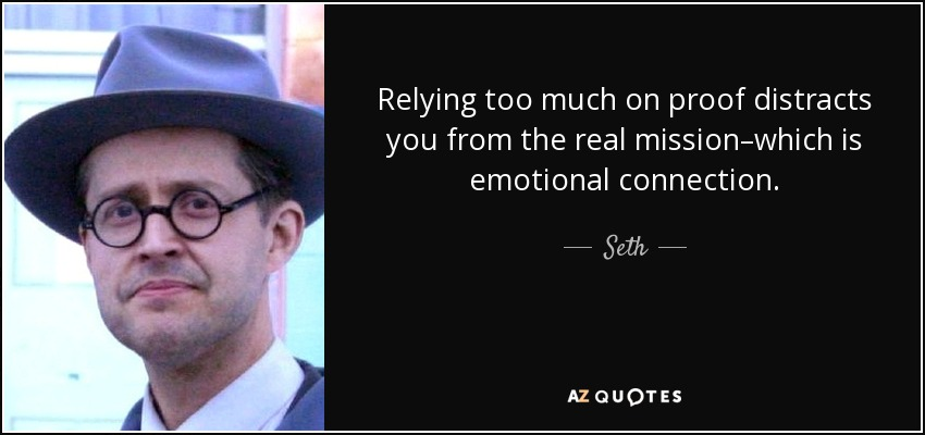 Relying too much on proof distracts you from the real mission–which is emotional connection. - Seth