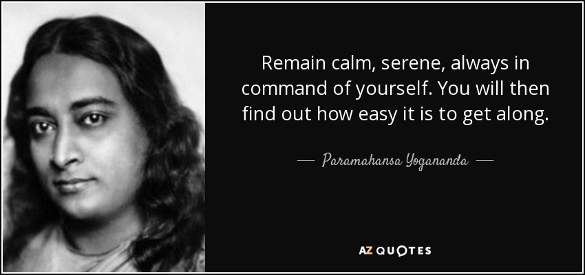 Remain calm, serene, always in command of yourself. You will then find out how easy it is to get along. - Paramahansa Yogananda