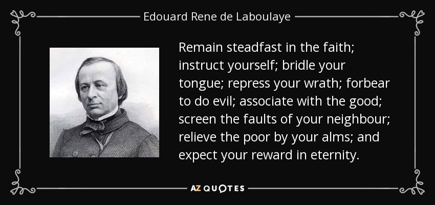 Remain steadfast in the faith; instruct yourself; bridle your tongue; repress your wrath; forbear to do evil; associate with the good; screen the faults of your neighbour; relieve the poor by your alms; and expect your reward in eternity. - Edouard Rene de Laboulaye