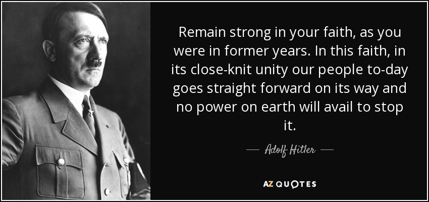 Remain strong in your faith, as you were in former years. In this faith, in its close-knit unity our people to-day goes straight forward on its way and no power on earth will avail to stop it. - Adolf Hitler