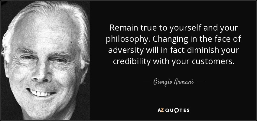 Remain true to yourself and your philosophy. Changing in the face of adversity will in fact diminish your credibility with your customers. - Giorgio Armani