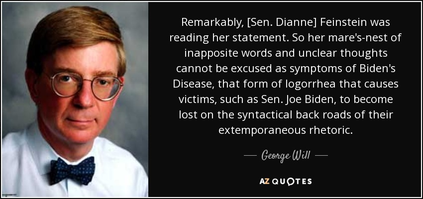 Remarkably, [Sen. Dianne] Feinstein was reading her statement. So her mare's-nest of inapposite words and unclear thoughts cannot be excused as symptoms of Biden's Disease, that form of logorrhea that causes victims, such as Sen. Joe Biden, to become lost on the syntactical back roads of their extemporaneous rhetoric. - George Will