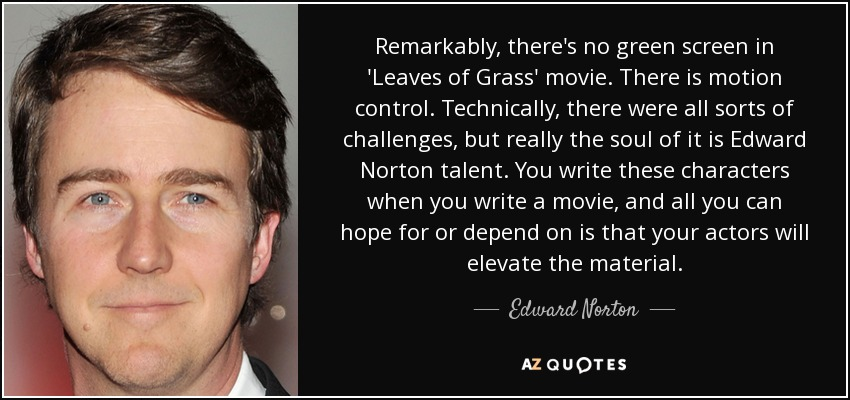 Remarkably, there's no green screen in 'Leaves of Grass' movie. There is motion control. Technically, there were all sorts of challenges, but really the soul of it is Edward Norton talent. You write these characters when you write a movie, and all you can hope for or depend on is that your actors will elevate the material. - Edward Norton