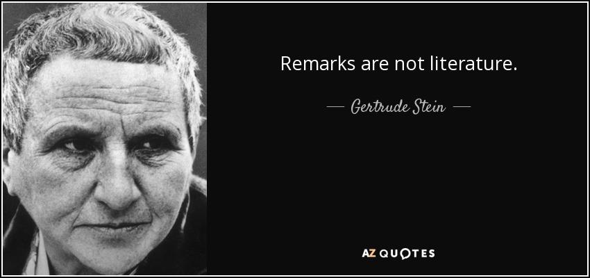 Remarks are not literature. - Gertrude Stein
