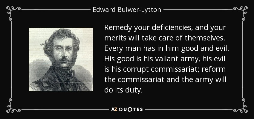 Remedy your deficiencies, and your merits will take care of themselves. Every man has in him good and evil. His good is his valiant army, his evil is his corrupt commissariat; reform the commissariat and the army will do its duty. - Edward Bulwer-Lytton, 1st Baron Lytton