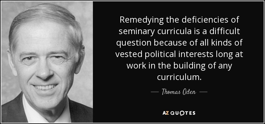 Remedying the deficiencies of seminary curricula is a difficult question because of all kinds of vested political interests long at work in the building of any curriculum. - Thomas Oden