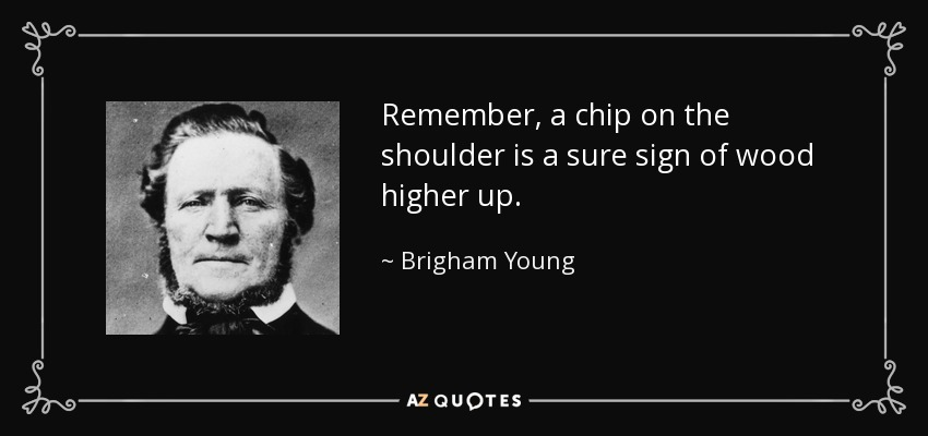 Remember, a chip on the shoulder is a sure sign of wood higher up. - Brigham Young