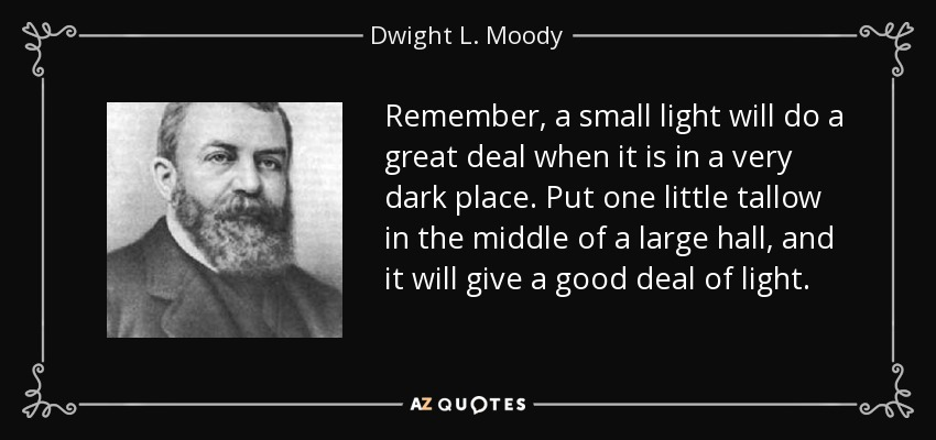 Remember, a small light will do a great deal when it is in a very dark place. Put one little tallow in the middle of a large hall, and it will give a good deal of light. - Dwight L. Moody