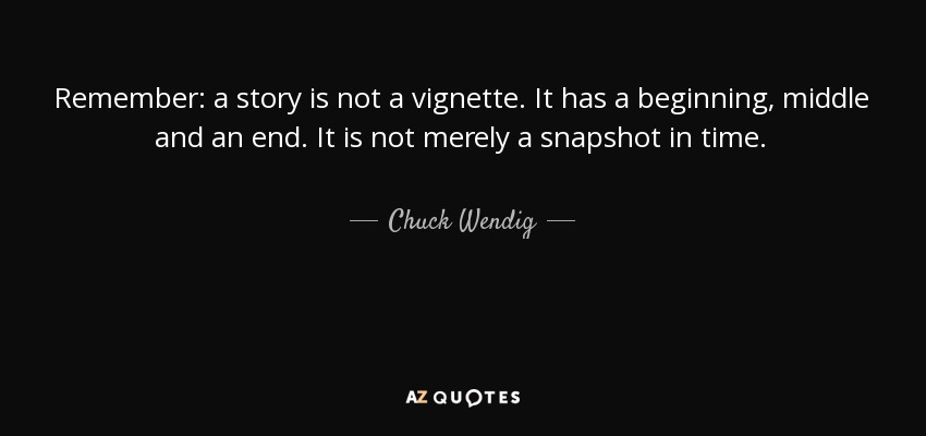 Remember: a story is not a vignette. It has a beginning, middle and an end. It is not merely a snapshot in time. - Chuck Wendig