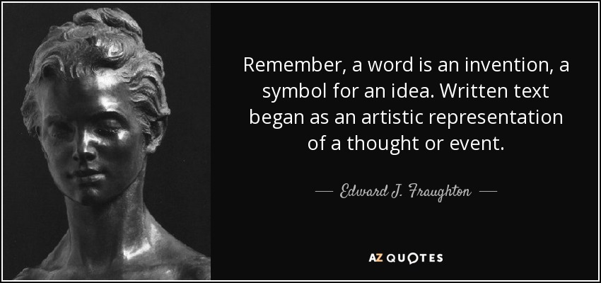 Remember, a word is an invention, a symbol for an idea. Written text began as an artistic representation of a thought or event. - Edward J. Fraughton
