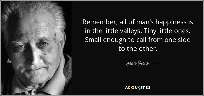 Remember, all of man's happiness is in the little valleys. Tiny little ones. Small enough to call from one side to the other. - Jean Giono