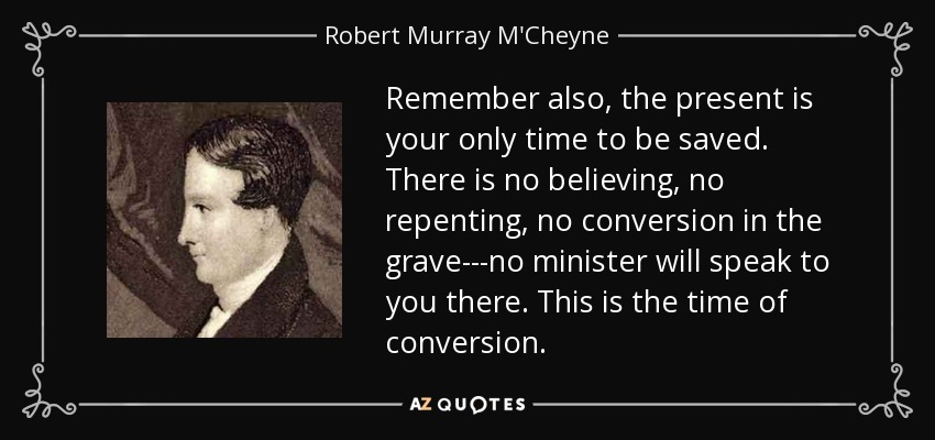 Remember also, the present is your only time to be saved. There is no believing, no repenting, no conversion in the grave---no minister will speak to you there. This is the time of conversion. - Robert Murray M'Cheyne