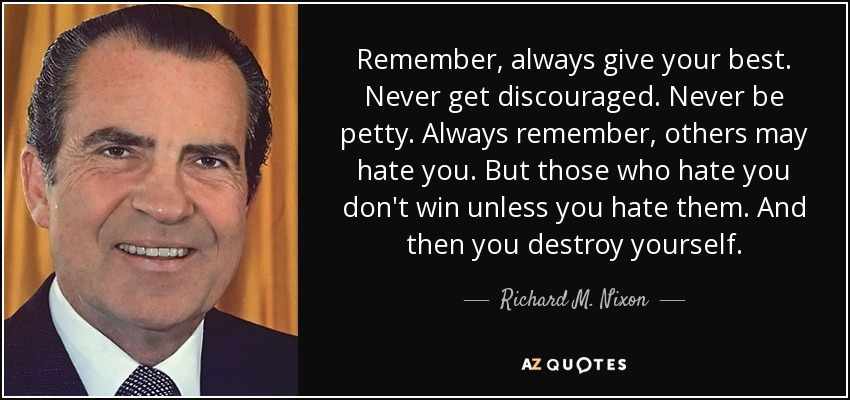 Remember, always give your best. Never get discouraged. Never be petty. Always remember, others may hate you. But those who hate you don't win unless you hate them. And then you destroy yourself. - Richard M. Nixon