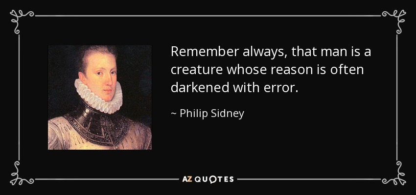 Remember always, that man is a creature whose reason is often darkened with error. - Philip Sidney