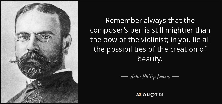 Remember always that the composer's pen is still mightier than the bow of the violinist; in you lie all the possibilities of the creation of beauty. - John Philip Sousa