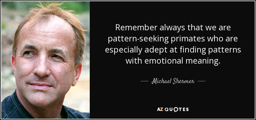 Remember always that we are pattern-seeking primates who are especially adept at finding patterns with emotional meaning. - Michael Shermer