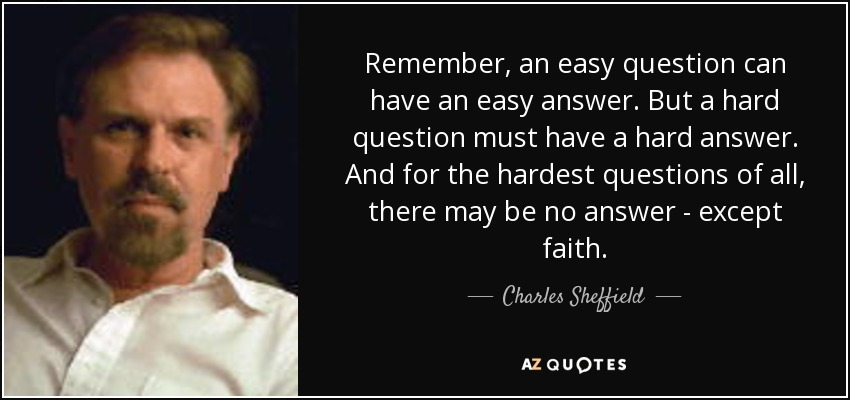 Remember, an easy question can have an easy answer. But a hard question must have a hard answer. And for the hardest questions of all, there may be no answer - except faith. - Charles Sheffield